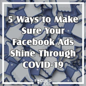 5 Ways to Make Sure Your Facebook Ads Shine Through COVID-19